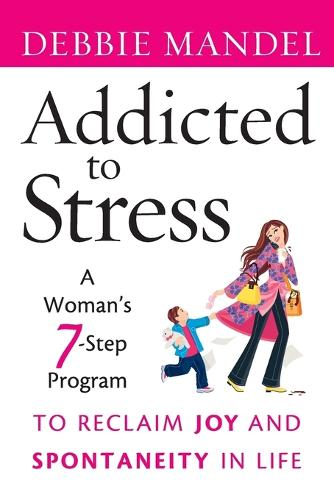 Addicted to Stress: A Woman's 7 Step Program to Reclaim Joy and Spontaneity in Life (Paperback)