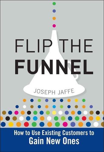 Flip the Funnel: How to Use Existing Customers to Gain New Ones (Hardback)