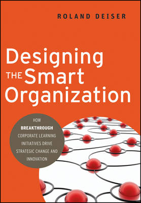 Designing the Smart Organization: How Breakthrough Corporate Learning Initiatives Drive Strategic Change and Innovation (Hardback)