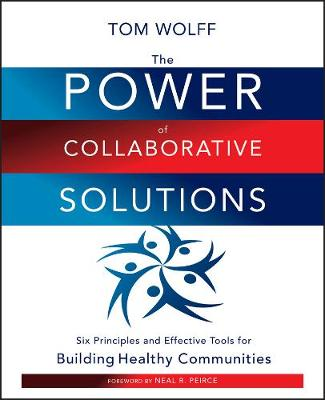The Power of Collaborative Solutions: Six Principles and Effective Tools for Building Healthy Communities (Paperback)