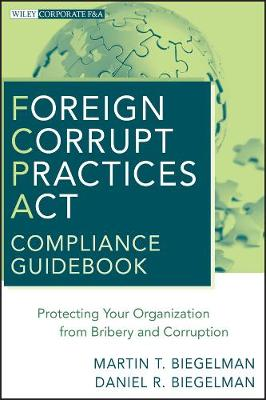 Foreign Corrupt Practices Act Compliance Guidebook: Protecting Your Organization from Bribery and Corruption - Wiley Corporate F&A (Hardback)