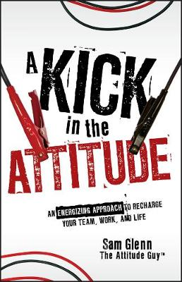 A Kick in the Attitude: An Energizing Approach to Recharge your Team, Work, and Life (Hardback)