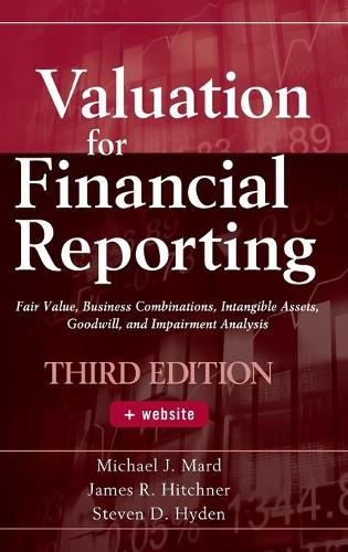 Valuation for Financial Reporting: Fair Value, Business Combinations, Intangible Assets, Goodwill, and Impairment Analysis (Hardback)