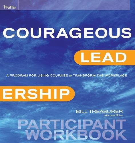 Courageous Leadership: A Program for Using Courage to Transform the Workplace Participant Workbook (Paperback)