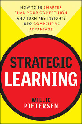 Strategic Learning: How to Be Smarter Than Your Competition and Turn Key Insights into Competitive Advantage (Hardback)