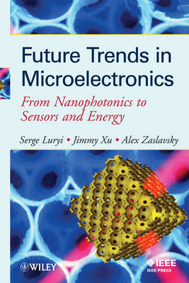 Future Trends in Microelectronics: From Nanophotonics to Sensors to Energy - Wiley - IEEE (Hardback)
