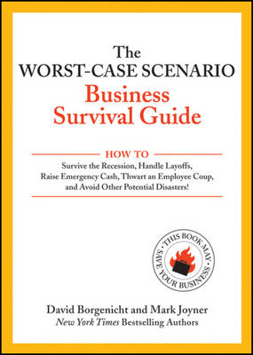 The Worst-case Scenario Business Survival Guide: How to Survive the Recession, Handle Layoffs,Raise Emergency Cash, Thwart an Employee Coup,and Avoid Other Potential Disasters (Paperback)