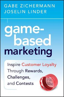 Game-Based Marketing: Inspire Customer Loyalty Through Rewards, Challenges, and Contests (Hardback)