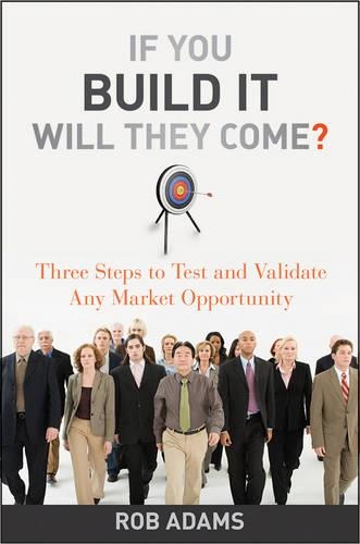 If You Build It Will They Come?: Three Steps to Test and Validate Any Market Opportunity (Hardback)