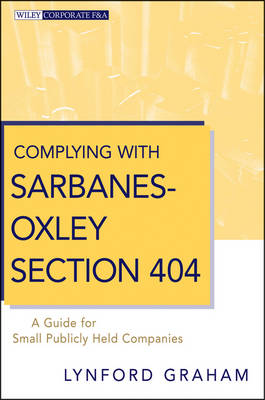 Complying with Sarbanes-Oxley Section 404: A Guide for Small Publicly Held Companies - Wiley Corporate F&A (Hardback)