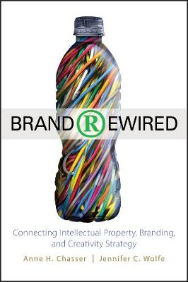 Brand Rewired: Connecting Branding, Creativity, and Intellectual Property Strategy (Hardback)