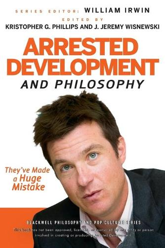 Arrested Development and Philosophy: They've Made a Huge Mistake - The Blackwell Philosophy and Pop Culture Series (Paperback)