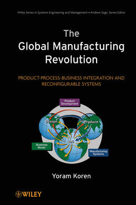 The Global Manufacturing Revolution: Product-Process-Business Integration and Reconfigurable Systems - Wiley Series in Systems Engineering and Management (Hardback)