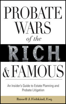 Probate Wars of the Rich and Famous: An Insider's Guide to Estate Planning and Probate Litigation (Hardback)