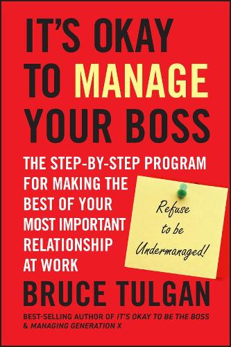 It's Okay to Manage Your Boss: The Step-by-Step Program for Making the Best of Your Most Important Relationship at Work (Hardback)
