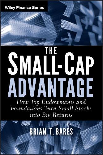 The Small-Cap Advantage: How Top Endowments and Foundations Turn Small Stocks into Big Returns - Wiley Finance (Hardback)