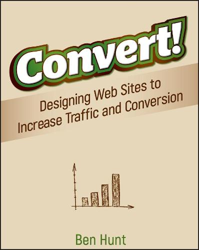 Convert!: Designing Web Sites to Increase Traffic and Conversion (Paperback)