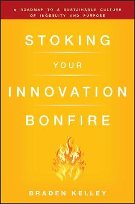 Stoking Your Innovation Bonfire: A Roadmap to a Sustainable Culture of Ingenuity and Purpose (Hardback)
