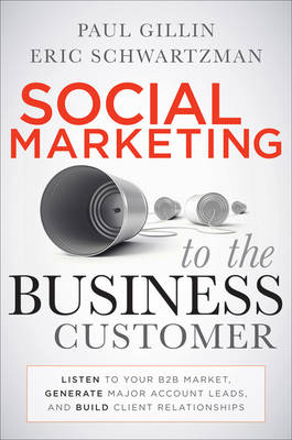 Social Marketing to the Business Customer: Listen to Your B2B Market, Generate Major Account Leads, and Build Client Relationships (Hardback)