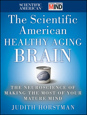 The Scientific American Healthy Aging Brain: The Neuroscience of Making the Most of Your Mature Mind - Scientific American (Hardback)