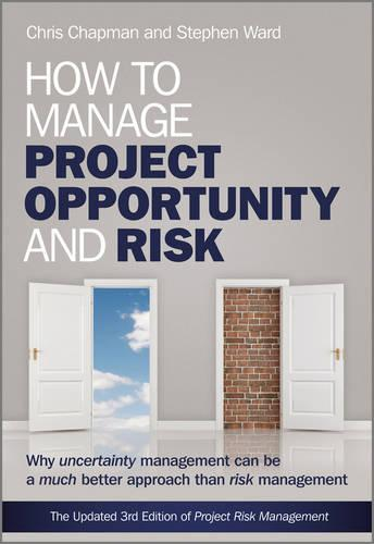 How to Manage Project Opportunity and Risk: Why Uncertainty Management can be a Much Better Approach than Risk Management (Hardback)