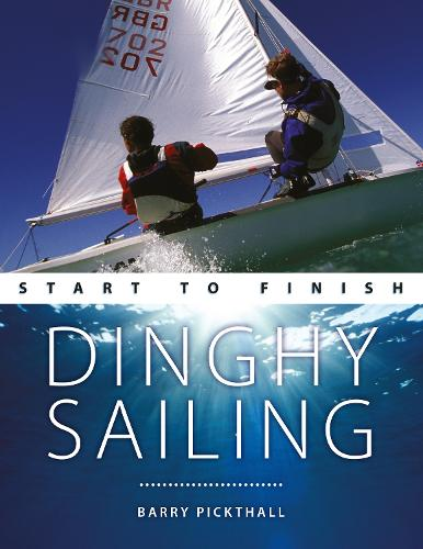 Dinghy Sailing: Start to Finish: From Beginner to Advanced: the Perfect Guide to Improving Your Sailing Skills - Boating Start to Finish (Paperback)