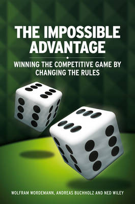 The Impossible Advantage: Winning the Competitive Game by Changing the Rules (Hardback)