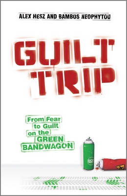Guilt Trip: From Fear to Guilt on the Green Bandwagon (Hardback)