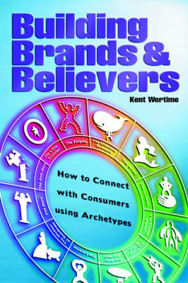 Building Brands and Believers: How to Connect with Consumers Using Archetypes (Hardback)