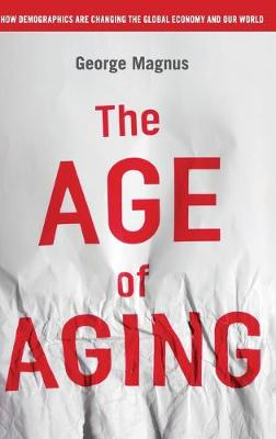 The Age of Aging: How Demographics are Changing the Global Economy and Our World (Hardback)