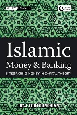 Islamic Money and Banking: Integrating Money in Capital Theory - Wiley Finance (Hardback)