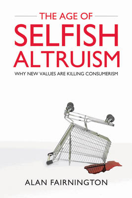 The Age of Selfish Altruism: Why New Values are Killing Consumerism (Hardback)
