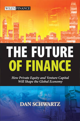 The Future of Finance: How Private Equity and Venture Capital Will Shape the Global Economy - Wiley Finance Series (Hardback)