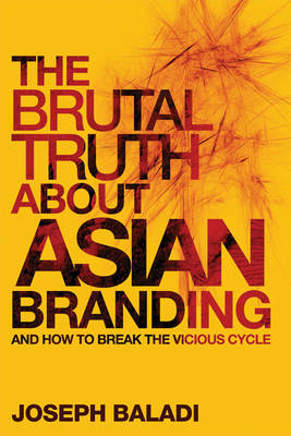 The Brutal Truth About Asian Branding: And How to Break the Vicious Cycle (Hardback)