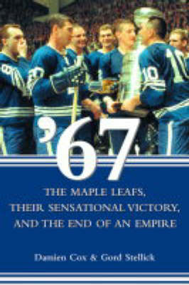 '67 - The Maple Leaves: Their Sensational Victory and the End of an Empire (Hardback)