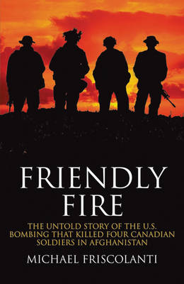Friendly Fire: The Untold Story of the U.S. Bombing That Killed Four Canadian Soldiers in Afghanistan (Hardback)