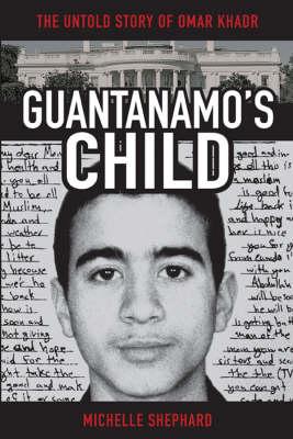 Guantanamo's Child: The Untold Story of Omar Khadr (Hardback)