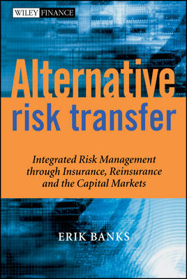 Alternative Risk Transfer: Integrated Risk Management through Insurance, Reinsurance, and the Capital Markets - The Wiley Finance Series (Hardback)