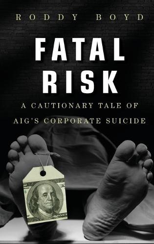 Fatal Risk: A Cautionary Tale of AIG's Corporate Suicide (Hardback)
