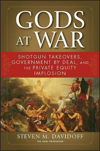 Gods at War: Shotgun Takeovers, Government by Deal, and the Private Equity Implosion (Paperback)