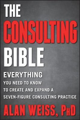 The Consulting Bible: Everything You Need to Know to Create and Expand a Seven-Figure Consulting Practice (Paperback)