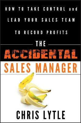 The Accidental Sales Manager: How to Take Control and Lead Your Sales Team to Record Profits (Hardback)