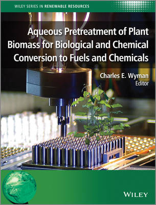 Aqueous Pretreatment of Plant Biomass for Biological and Chemical Conversion to Fuels and Chemicals - Wiley Series in Renewable Resource (Hardback)