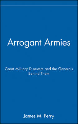 Arrogant Armies: Great Military Disasters and the Generals Behind Them (Hardback)