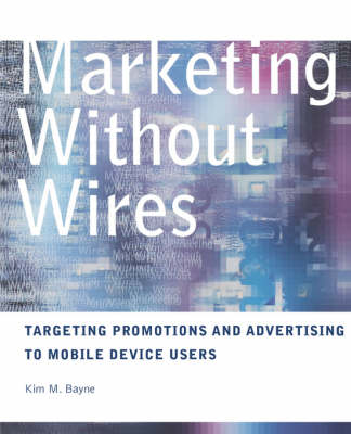 Marketing without Wires: Targeting Promotions and Advertising to Mobile Device Users (Paperback)