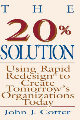 The 20 Per Cent Solution: Using Rapid Redesign to Create Tomorrow's Organizations Today (Hardback)