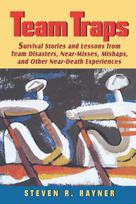 Team Traps: Survival Stories and Lessons from Team Disasters, Near-misses, Mishaps and Other Near Death Experiences (Hardback)