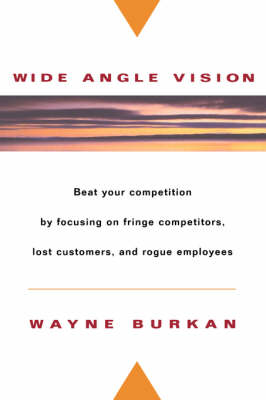 Wide-angle Vision: Beat Your Competition By Focusing on Fringe Competitors, Lost Customers, and Rogue Employees (Hardback)
