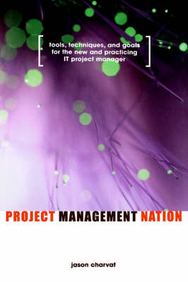 Project Management Nation: Tools, Techniques, and Goals for the New and Practicing IT Project Manager (Hardback)