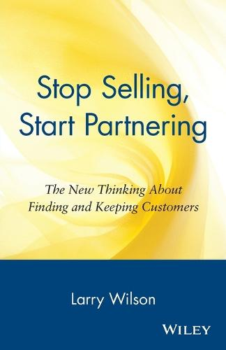 Stop Selling, Start Partnering: The New Thinking About Finding and Keeping Customers (Paperback)